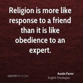 Austin Farrer - Religion is more like response to a friend than it is like obedience to an expert.