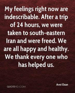 Avni Ozan - My feelings right now are indescribable. After a trip of 24 hours, we were taken to south-eastern Iran and were freed. We are all happy and healthy. We thank every one who has helped us.