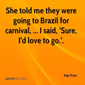 Azja Pryor - She told me they were going to Brazil for carnival, ... I said, 'Sure, I'd love to go.'.