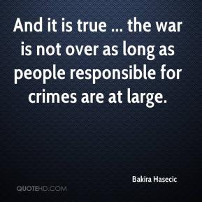 Bakira Hasecic - And it is true ... the war is not over as long as people responsible for crimes are at large.