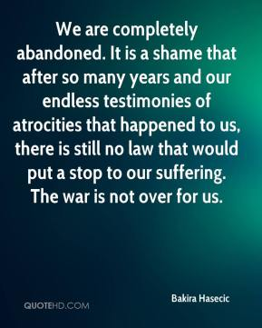 Bakira Hasecic - We are completely abandoned. It is a shame that after so many years and our endless testimonies of atrocities that happened to us, there is still no law that would put a stop to our suffering. The war is not over for us.
