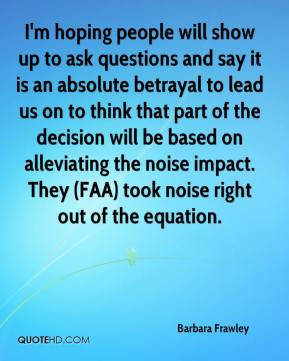 Barbara Frawley - I'm hoping people will show up to ask questions and say it is an absolute betrayal to lead us on to think that part of the decision will be based on alleviating the noise impact. They (FAA) took noise right out of the equation.