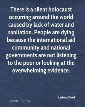 Barbara Frost - There is a silent holocaust occurring around the world caused by lack of water and sanitation. People are dying because the international aid community and national governments are not listening to the poor or looking at the overwhelming evidence.