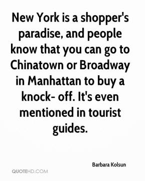 Barbara Kolsun - New York is a shopper's paradise, and people know that you can go to Chinatown or Broadway in Manhattan to buy a knock- off. It's even mentioned in tourist guides.
