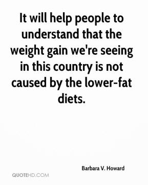 Barbara V. Howard - It will help people to understand that the weight gain we're seeing in this country is not caused by the lower-fat diets.