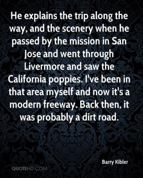 Barry Kibler - He explains the trip along the way, and the scenery when he passed by the mission in San Jose and went through Livermore and saw the California poppies. I've been in that area myself and now it's a modern freeway. Back then, it was probably a dirt road.