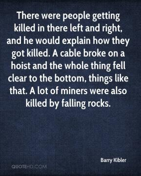 Barry Kibler - There were people getting killed in there left and right, and he would explain how they got killed. A cable broke on a hoist and the whole thing fell clear to the bottom, things like that. A lot of miners were also killed by falling rocks.