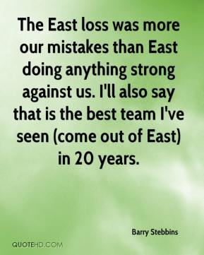 Barry Stebbins - The East loss was more our mistakes than East doing anything strong against us. I'll also say that is the best team I've seen (come out of East) in 20 years.