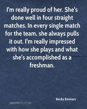 Becky Emmers - I'm really proud of her. She's done well in four straight matches. In every single match for the team, she always pulls it out. I'm really impressed with how she plays and what she's accomplished as a freshman.