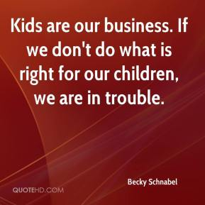 Becky Schnabel - Kids are our business. If we don't do what is right for our children, we are in trouble.