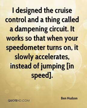 Ben Hudson - I designed the cruise control and a thing called a dampening circuit. It works so that when your speedometer turns on, it slowly accelerates, instead of jumping [in speed].