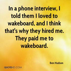 Ben Hudson - In a phone interview, I told them I loved to wakeboard, and I think that's why they hired me. They paid me to wakeboard.