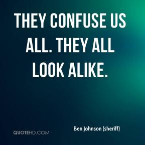 Ben Johnson (sheriff) - They confuse us all. They all look alike.