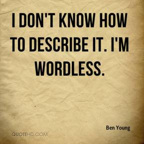 Ben Young - I don't know how to describe it. I'm wordless.