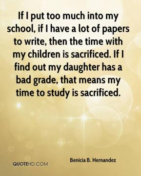 Benicia B. Hernandez - If I put too much into my school, if I have a lot of papers to write, then the time with my children is sacrificed. If I find out my daughter has a bad grade, that means my time to study is sacrificed.
