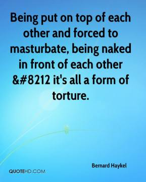 Bernard Haykel - Being put on top of each other and forced to masturbate, being naked in front of each other &#8212 it's all a form of torture.