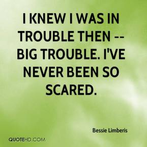 Bessie Limberis - I knew I was in trouble then -- big trouble. I've never been so scared.