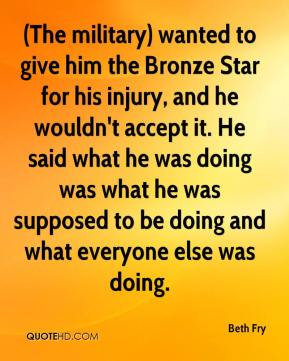 Beth Fry - (The military) wanted to give him the Bronze Star for his injury, and he wouldn't accept it. He said what he was doing was what he was supposed to be doing and what everyone else was doing.