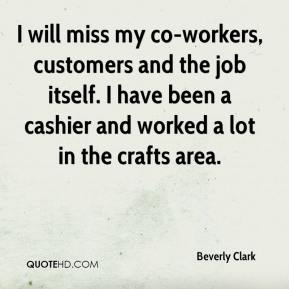 Beverly Clark - I will miss my co-workers, customers and the job itself. I have been a cashier and worked a lot in the crafts area.