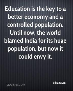 Bikram Sen - Education is the key to a better economy and a controlled population. Until now, the world blamed India for its huge population, but now it could envy it.