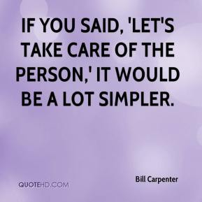 Bill Carpenter - If you said, 'Let's take care of the person,' it would be a lot simpler.