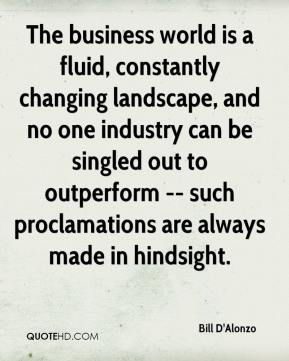 Bill D'Alonzo - The business world is a fluid, constantly changing landscape, and no one industry can be singled out to outperform -- such proclamations are always made in hindsight.