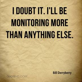 Bill Derryberry - I doubt it. I'll be monitoring more than anything else.