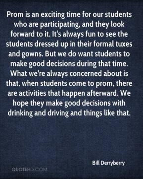 Bill Derryberry - Prom is an exciting time for our students who are participating, and they look forward to it. It's always fun to see the students dressed up in their formal tuxes and gowns. But we do want students to make good decisions during that time. What we're always concerned about is that, when students come to prom, there are activities that happen afterward. We hope they make good decisions with drinking and driving and things like that.