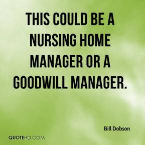 Bill Dobson - This could be a nursing home manager or a Goodwill manager.