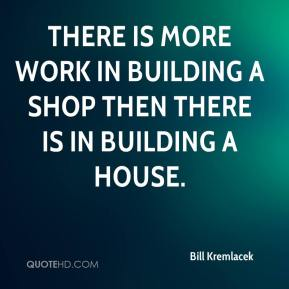 Bill Kremlacek - There is more work in building a shop then there is in building a house.
