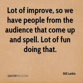 Bill Larkin - Lot of improve, so we have people from the audience that come up and spell. Lot of fun doing that.