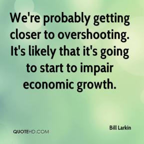 Bill Larkin - We're probably getting closer to overshooting. It's likely that it's going to start to impair economic growth.