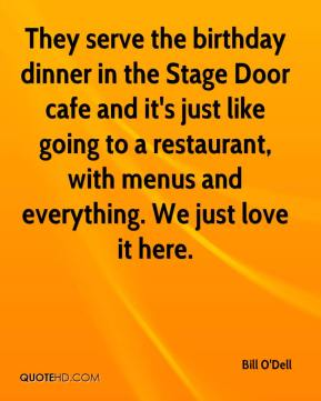 Bill O'Dell - They serve the birthday dinner in the Stage Door cafe and it's just like going to a restaurant, with menus and everything. We just love it here.