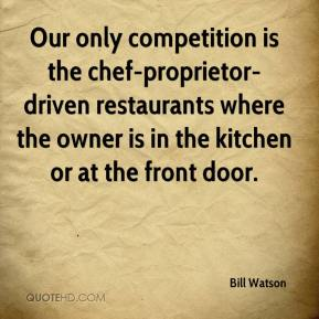 Bill Watson - Our only competition is the chef-proprietor-driven restaurants where the owner is in the kitchen or at the front door.