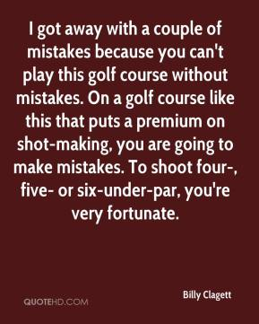 Billy Clagett - I got away with a couple of mistakes because you can't play this golf course without mistakes. On a golf course like this that puts a premium on shot-making, you are going to make mistakes. To shoot four-, five- or six-under-par, you're very fortunate.