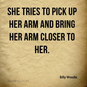 Billy Woodie - She tries to pick up her arm and bring her arm closer to her.