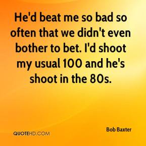 Bob Baxter - He'd beat me so bad so often that we didn't even bother to bet. I'd shoot my usual 100 and he's shoot in the 80s.