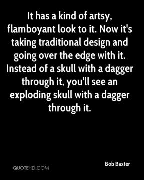 Bob Baxter - It has a kind of artsy, flamboyant look to it. Now it's taking traditional design and going over the edge with it. Instead of a skull with a dagger through it, you'll see an exploding skull with a dagger through it.