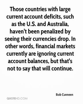 Bob Cunneen - Those countries with large current account deficits, such as the U.S. and Australia, haven't been penalized by seeing their currencies drop. In other words, financial markets currently are ignoring current account balances, but that's not to say that will continue.
