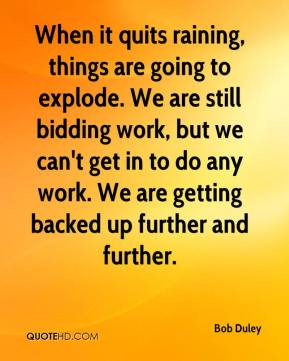 Bob Duley - When it quits raining, things are going to explode. We are still bidding work, but we can't get in to do any work. We are getting backed up further and further.