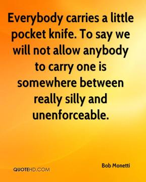 Bob Monetti - Everybody carries a little pocket knife. To say we will not allow anybody to carry one is somewhere between really silly and unenforceable.