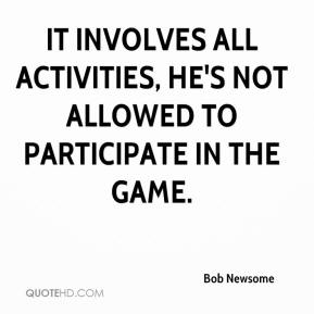 Bob Newsome - It involves all activities, he's not allowed to participate in the game.
