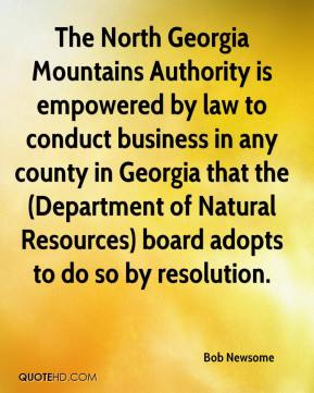 Bob Newsome - The North Georgia Mountains Authority is empowered by law to conduct business in any county in Georgia that the (Department of Natural Resources) board adopts to do so by resolution.