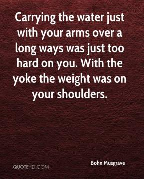 Bohn Musgrave - Carrying the water just with your arms over a long ways was just too hard on you. With the yoke the weight was on your shoulders.