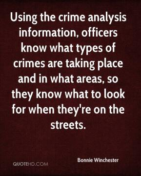 Bonnie Winchester - Using the crime analysis information, officers know what types of crimes are taking place and in what areas, so they know what to look for when they're on the streets.
