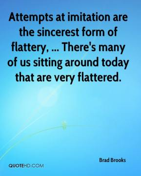 Brad Brooks - Attempts at imitation are the sincerest form of flattery, ... There's many of us sitting around today that are very flattered.