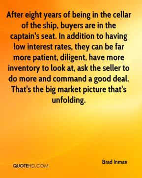 After eight years of being in the cellar of the ship, buyers are in the captain's seat. In addition to having low interest rates, they can be far more patient, diligent, have more inventory to look at, ask the seller to do more and command a good deal. That's the big market picture that's unfolding.