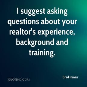 I suggest asking questions about your realtor's experience, background and training.