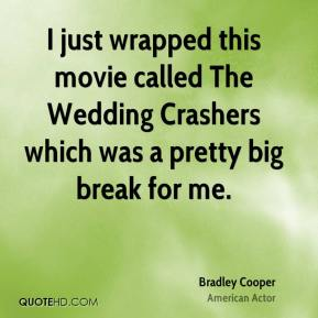I just wrapped this movie called The Wedding Crashers which was a pretty big break for me.