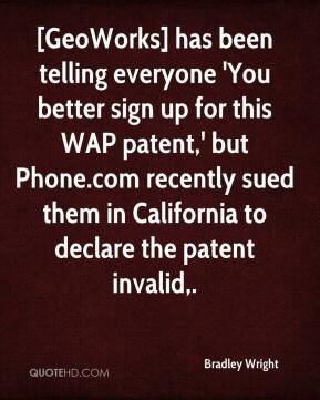 Bradley Wright - [GeoWorks] has been telling everyone 'You better sign up for this WAP patent,' but Phone.com recently sued them in California to declare the patent invalid.